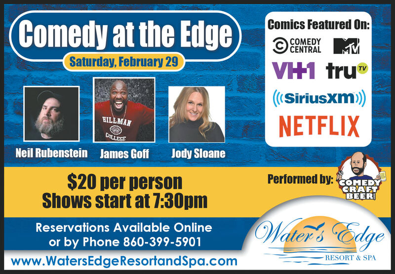 """Comics Featured On:Comedy at the EdgeCOMEDYCENTRALSaturday, February 29VH1 tru""""V((Siriusxm)NETFLIXHILLMANCALLEGENeil Rubenstein James GoffJody Sloane$20 per personShows start at 7:30pmPerformed by: COMEDYCRAFTBEER!Walter's EdgeReservations Available Onlineor by Phone 860-399-5901RESORT & SPAwww.WatersEdgeResortandSpa.com Comics Featured On: Comedy at the Edge  COMEDY CENTRAL Saturday, February 29 VH1 tru"""" V ((Siriusxm) NETFLIX HILLMAN CALLEGE Neil Rubenstein James Goff Jody Sloane $20 per person Shows start at 7:30pm Performed by: COMEDY CRAFT BEER! Walter's Edge Reservations Available Online or by Phone 860-399-5901 RESORT & SPA www.WatersEdgeResortandSpa.com"""