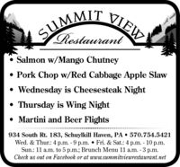 SUMMIT VIEWRestaurant Salmon w/Mango Chutney Pork Chop w/Red Cabbage Apple Slaw Wednesday is Cheesesteak Night Thursday is Wing Night Martini and Beer Flights934 South Rt. 183, Schuylkill Haven, PA  570.754.5421Wed. & Thur.: 4 p.m. - 9 p.m.  Fri. & Sat.: 4 p.m. - 10 p.m.Sun.: 11 a.m. to 5 p.m.; Brunch Menu 11 a.m. - 3 p.m.Check us out on Facebook or at www.summitviewrestaurant.net SUMMIT VIEW Restaurant  Salmon w/Mango Chutney  Pork Chop w/Red Cabbage Apple Slaw  Wednesday is Cheesesteak Night  Thursday is Wing Night  Martini and Beer Flights 934 South Rt. 183, Schuylkill Haven, PA  570.754.5421 Wed. & Thur.: 4 p.m. - 9 p.m.  Fri. & Sat.: 4 p.m. - 10 p.m. Sun.: 11 a.m. to 5 p.m.; Brunch Menu 11 a.m. - 3 p.m. Check us out on Facebook or at www.summitviewrestaurant.net