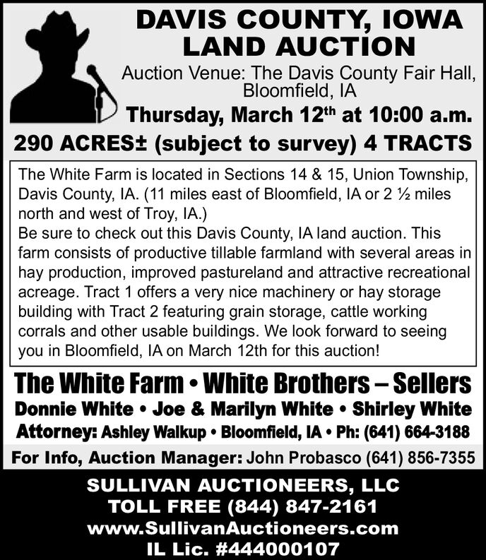 DAVIS COUNTY, IOWALAND AUCTIONAuction Venue: The Davis County Fair Hall,Bloomfield, IAThursday, March 12th at 10:00 a.m.290 ACRES± (subject to survey) 4 TRACTSThe White Farm is located in Sections 14 & 15, Union Township,Davis County, IA. (11 miles east of Bloomfield, IA or 2 2 milesnorth and west of Troy, IA.)Be sure to check out this Davis County, IA land auction. Thisfarm consists of productive tillable farmland with several areas inhay production, improved pastureland and attractive recreationalacreage. Tract 1 offers a very nice machinery or hay storagebuilding with Tract 2 featuring grain storage, cattle workingcorrals and other usable buildings. We look forward to seeingyou in Bloomfield, IA on March 12th for this auction!The White Farm  White Brothers  SellersDonnie White  Joe & Marilyn White  Shirley WhiteAttorney: Ashley Walkup  Bloomfield, IA  Ph: (641) 664-3188For Info, Auction Manager: John Probasco (641) 856-7355SULLIVAN AUCTIONEERS, LLCTOLL FREE (844) 847-2161www.SullivanAuctioneers.comIL Lic. #444000107 DAVIS COUNTY, IOWA LAND AUCTION Auction Venue: The Davis County Fair Hall, Bloomfield, IA Thursday, March 12th at 10:00 a.m. 290 ACRES± (subject to survey) 4 TRACTS The White Farm is located in Sections 14 & 15, Union Township, Davis County, IA. (11 miles east of Bloomfield, IA or 2 2 miles north and west of Troy, IA.) Be sure to check out this Davis County, IA land auction. This farm consists of productive tillable farmland with several areas in hay production, improved pastureland and attractive recreational acreage. Tract 1 offers a very nice machinery or hay storage building with Tract 2 featuring grain storage, cattle working corrals and other usable buildings. We look forward to seeing you in Bloomfield, IA on March 12th for this auction! The White Farm  White Brothers  Sellers Donnie White  Joe & Marilyn White  Shirley White Attorney: Ashley Walkup  Bloomfield, IA  Ph: (641) 664-3188 For Info, Auction Manager: John Probasco (641) 856-7355 SULLIVAN AUCTIONEERS, LLC TOLL FREE (844) 847-2161 www.SullivanAuctioneers.com IL Lic. #444000107