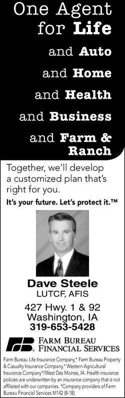 """One Agentfor Lifeand Autoand Homeand Healthand Businessand Farm &RanchTogether, we'll developa customized plan that'sright for you.It's your future. Let's protect it.TMDave SteeleLUTCF, AFIS427 Hwy. 1 & 92Washington, IA319-653-5428FARM BUREAUFINANCIAL SERVICESFarm Bureau Life Insurance Company"""" Farm Bureau Property& Casualty Insurance Company Western AgriculturalInsurance Company""""West Des Moines, IA. Health insurancepolicies are underwritten by an insurance company that is notaffiliated with our companies. """"Company providers of FarmBureau Financial Services M142 (8-18) One Agent for Life and Auto and Home and Health and Business and Farm & Ranch Together, we'll develop a customized plan that's right for you. It's your future. Let's protect it.TM Dave Steele LUTCF, AFIS 427 Hwy. 1 & 92 Washington, IA 319-653-5428 FARM BUREAU FINANCIAL SERVICES Farm Bureau Life Insurance Company"""" Farm Bureau Property & Casualty Insurance Company Western Agricultural Insurance Company""""West Des Moines, IA. Health insurance policies are underwritten by an insurance company that is not affiliated with our companies. """"Company providers of Farm Bureau Financial Services M142 (8-18)"""