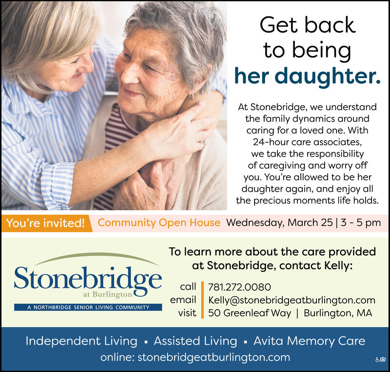 Get backto beingher daughter.At Stonebridge, we understandthe family dynamics aroundcaring for a loved one. With24-hour care associates,we take the responsibilityof caregiving and worry offyou. You're allowed to be herdaughter again, and enjoy allthe precious moments life holds.You're invited!Community Open House Wednesday, March 25 | 3 - 5 pmTo learn more about the care providedat Stonebridge, contact Kelly:Stonebridgecall 781.272.0080email Kelly@stonebridgeatburlington.comvisit 50 Greenleaf Way | Burlington, MAat BurlingtonA NORTHBRIDGE SENIOR LIVING COMMUNITYIndependent Living · Assisted Living · Avita Memory Careonline: stonebridgeatburlington.com Get back to being her daughter. At Stonebridge, we understand the family dynamics around caring for a loved one. With 24-hour care associates, we take the responsibility of caregiving and worry off you. You're allowed to be her daughter again, and enjoy all the precious moments life holds. You're invited! Community Open House Wednesday, March 25 | 3 - 5 pm To learn more about the care provided at Stonebridge, contact Kelly: Stonebridge call 781.272.0080 email Kelly@stonebridgeatburlington.com visit 50 Greenleaf Way | Burlington, MA at Burlington A NORTHBRIDGE SENIOR LIVING COMMUNITY Independent Living · Assisted Living · Avita Memory Care online: stonebridgeatburlington.com