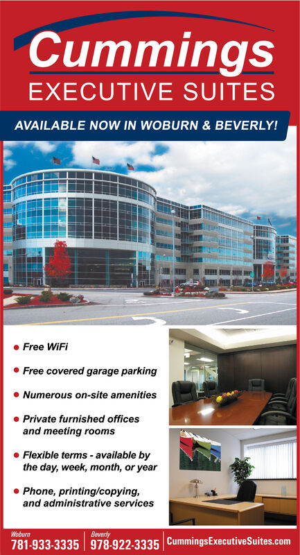 CummingsEXECUTIVE SUITESAVAILABLE NOW IN WOBURN & BEVERLY!Free WiFiFree covered garage parkingNumerous on-site amenitiesPrivate furnished officesand meeting roomsFlexible terms- available bythe day, week, month, or yearPhone, printing/copying,and administrative servicesWoburnBeverly781-933-3335 978-922-3335 CummingsExecutiveSuites.com Cummings EXECUTIVE SUITES AVAILABLE NOW IN WOBURN & BEVERLY! Free WiFi Free covered garage parking Numerous on-site amenities Private furnished offices and meeting rooms Flexible terms- available by the day, week, month, or year Phone, printing/copying, and administrative services Woburn Beverly 781-933-3335 978-922-3335 CummingsExecutiveSuites.com