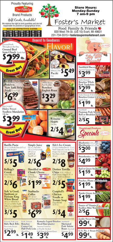 Proudly FeaturingOur FamilyStore Hours:Monday-Sunday7 am-9 pmBrand Productsgift Cards Available!We reserve the right to imit quantties and are notresponsible for pictorial or typographical errors.Foster's MarketFood Family & Friends820 West 7th St. (U 10) Evart, MI 49631231-734-5515  fosterssupermarketevart.com2020 AD EFFECTIVE DATESMON. TUSTHURS FAL19 20 21Honest to GoodnessCund FushTheughoet the DryGround Beeffrom Chuck fndy PFLAVOR!ALL WSER$299Ib.Smithfield BaconAceted Vireties 6$5.9$549 $3 99Great BuyFeteirPaczkiFeh, NanalBoneless WholePork TenderloinBonelessNew York StripSteak Fedy eRed SlkerBonelessEnglish Roast$299$699$329Freh, Naual, Pk LBoneless Center Cut ChopoFymily PakIb.$199Easy to peel!Halos SweetSeedless MandarinsShhelPremium Pork SaRoll or Breakfast Links12-2992/552/$4RomaineHeartsJapisTruckload ProduceGreat BuySpecialsALL WEEKBlueberries (1o eBlackberries (1keBarilla PastaSimply JuiceEdy's lee CreamINJor lenna89ekurGold TeikTea (9 e$300(enchakes lagNede Dnck Coo tekNn-tiry r SobetStrawbeeries 2$4995/$5 2/56 2/5g$159Shredded orRed or Green Sedlles GrapeKellogg'sCercalSker Vie12-11Chunk CheeseSeringChese Fon6.8mDoritos TortillaChips es. LRaks Chip 1.75-9eoe RGBrtrA75- 16Ib.2/56E$199 2/55PcOEN2/$5Peaches, Plums or Nestrines$199DoreSoft 'n Good,Sunbeam orHolsum KingWhite BreadStarbucksCoffeeCampbell'sChickenNoodle orTomato SoupOhl ChlrTender Green Asgg$199lorKCope (10 )Source of VitaminSeedless Mini Watcemeloneh3/55$699 5/545/$42/56Jumbo Sweet OninoNaturl. P Ln he, NunalBaby Back Ribs BonelessPreviculy FroehSinde PakKentucky Legend Boneles hellMarinatedPork SirloinRoast AmetedVeeties99Sliced Ham QuarterIb.Center CutHalf Pork Loin Dode SekelActel Varietie$299$149 $399U.S. No. 1 Sweet PotatorsShced FrveHal Ham In Nanal$499 99Ib.Ib. Proudly Featuring Our Family Store Hours: Monday-Sunday 7 am-9 pm Brand Products gift Cards Available! We reserve the right to imit quantties and are not responsible for pictorial or typographical errors. Foster's Market Food F