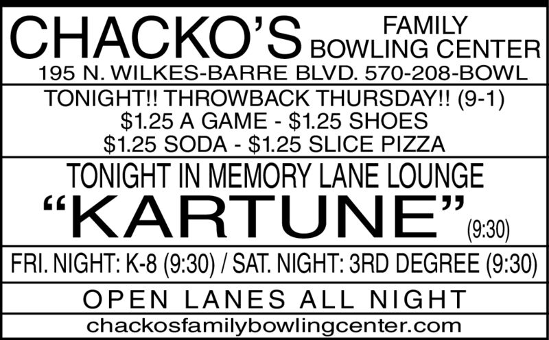 """CHACKO'SCHACKOS BOWLING CENTERFAMILY195 N. WILKES-BARRE BLVD. 570-208-BOWLTONIGHT!! THROWBACK THURSDAY!! (9-1)$1.25 A GAME - $1.25 SHOES$1.25 SODA - $1.25 SLICE PIZZATONIGHT IN MEMORY LANE LOUNGEKARTUNE""""30)(9:30)FRIDAY NIGHT: BAD LIARS (9:30)OPEN LANES ALL NIGHTchackosfamilybowlingcenter.com CHACKO'S CHACKOS BOWLING CENTER FAMILY 195 N. WILKES-BARRE BLVD. 570-208-BOWL TONIGHT!! THROWBACK THURSDAY!! (9-1) $1.25 A GAME - $1.25 SHOES $1.25 SODA - $1.25 SLICE PIZZA TONIGHT IN MEMORY LANE LOUNGE  KARTUNE""""30) (9:30) FRIDAY NIGHT: BAD LIARS (9:30) OPEN LANES ALL NIGHT chackosfamilybowlingcenter.com"""