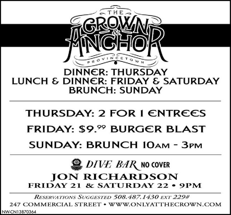 GROWNFiNGHORPROVINCETOWNDINNER: THURSDAYLUNCH & DINNER: FRIDAY & SATURDAYBRUNCH: SUNDAYTHURSDAY: 2 FOR I ENTREESFRIDAY: $9.99 BURGER BLASTSUNDAY: BRUNCH 10AM - 3PMDIVE BAR NO COVERJON RICHARDS ONFRIDAY 21 & SATURDAY 22 9PMRESERVATIONS SUGGESTED 508.487.1430 EXT 229#247 COMMERCIAL STREET  W ww.ONLYATTHECROWN.COMNW-CN13870364  GROWN FiNGHOR PROVINCETOWN DINNER: THURSDAY LUNCH & DINNER: FRIDAY & SATURDAY BRUNCH: SUNDAY THURSDAY: 2 FOR I ENTREES FRIDAY: $9.99 BURGER BLAST SUNDAY: BRUNCH 10AM - 3PM DIVE BAR NO COVER JON RICHARDS ON FRIDAY 21 & SATURDAY 22 9PM RESERVATIONS SUGGESTED 508.487.1430 EXT 229# 247 COMMERCIAL STREET  W ww.ONLYATTHECROWN.COM NW-CN13870364