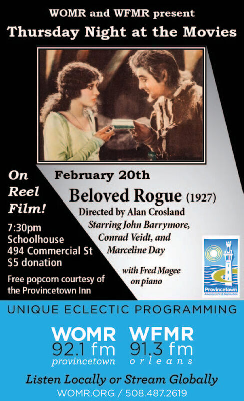 WOMR and WFMR presentThursday Night at the MoviesOnFebruary 20thReelBeloved Rogue (1927)Film!Directed by Alan CroslandStarring John Barrymore,Conrad Veidt, and7:30pmSchoolhouse494 Commercial St Marceline Day$5 donationFree popcorn courtesy ofthe Provincetown Innwith Fred Magee pianoProvincetownDestubenUNIQUE ECLECTIC PROGRAMMINGWOMR WFMR92.1 fm 91,3 fmprovincetown orleansListen Locally or Stream GloballyWOMR.ORG/508.487.2619 WOMR and WFMR present Thursday Night at the Movies On February 20th Reel Beloved Rogue (1927) Film! Directed by Alan Crosland Starring John Barrymore, Conrad Veidt, and 7:30pm Schoolhouse 494 Commercial St Marceline Day $5 donation Free popcorn courtesy of the Provincetown Inn with Fred Magee  piano Provincetown Destuben UNIQUE ECLECTIC PROGRAMMING WOMR WFMR 92.1 fm 91,3 fm provincetown orleans Listen Locally or Stream Globally WOMR.ORG/508.487.2619