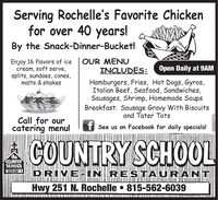 Serving Rochelle's Favorite Chickenfor over 40 years!By the Snack-Dinner-Bucket!OUR MENUINCLUDES:Enjoy 16 flavors of icecream, soft serve,splits, sundaes, cones,malts & shakesOpen Daily at 9AMHamburgers, Fries, Hot Dogs, Gyros,Italian Beef, Seafood, Sandwiches,Sausages, Shrimp, Homemade SoupsBreakfast: Sausage Gravy With Biscuitsand Tater TotsCall for ourcatering menu!fSee us on Facebook for daily specials!COUNTRY SCHO0LtheCOUNTRYSCHOOLPRIME-IN RESTAURANIHwy 251 N. Rochelle 815-562-603908302015 Serving Rochelle's Favorite Chicken for over 40 years! By the Snack-Dinner-Bucket! OUR MENU INCLUDES: Enjoy 16 flavors of ice cream, soft serve, splits, sundaes, cones, malts & shakes Open Daily at 9AM Hamburgers, Fries, Hot Dogs, Gyros, Italian Beef, Seafood, Sandwiches, Sausages, Shrimp, Homemade Soups Breakfast: Sausage Gravy With Biscuits and Tater Tots Call for our catering menu! f See us on Facebook for daily specials! COUNTRY SCHO0L the COUNTRY SCHOOL PRIME-IN RESTAURAN I Hwy 251 N. Rochelle 815-562-6039 08302015