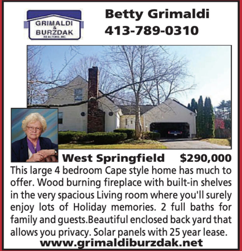 Betty GrimaldiGRIMALDIBURDAK413-789-0310EALTORS NCWest Springfield $290,000This large 4 bedroom Cape style home has much tooffer. Wood burning fireplace with built-in shelvesin the very spacious Living room where you'll surelyenjoy lots of Holiday memories. 2 full baths forfamily and guests.Beautiful enclosed back yard thatallows you privacy. Solar panels with 25 year lease.www.grimaldiburzdak.net Betty Grimaldi GRIMALDI BURDAK 413-789-0310 EALTORS NC West Springfield $290,000 This large 4 bedroom Cape style home has much to offer. Wood burning fireplace with built-in shelves in the very spacious Living room where you'll surely enjoy lots of Holiday memories. 2 full baths for family and guests.Beautiful enclosed back yard that allows you privacy. Solar panels with 25 year lease. www.grimaldiburzdak.net