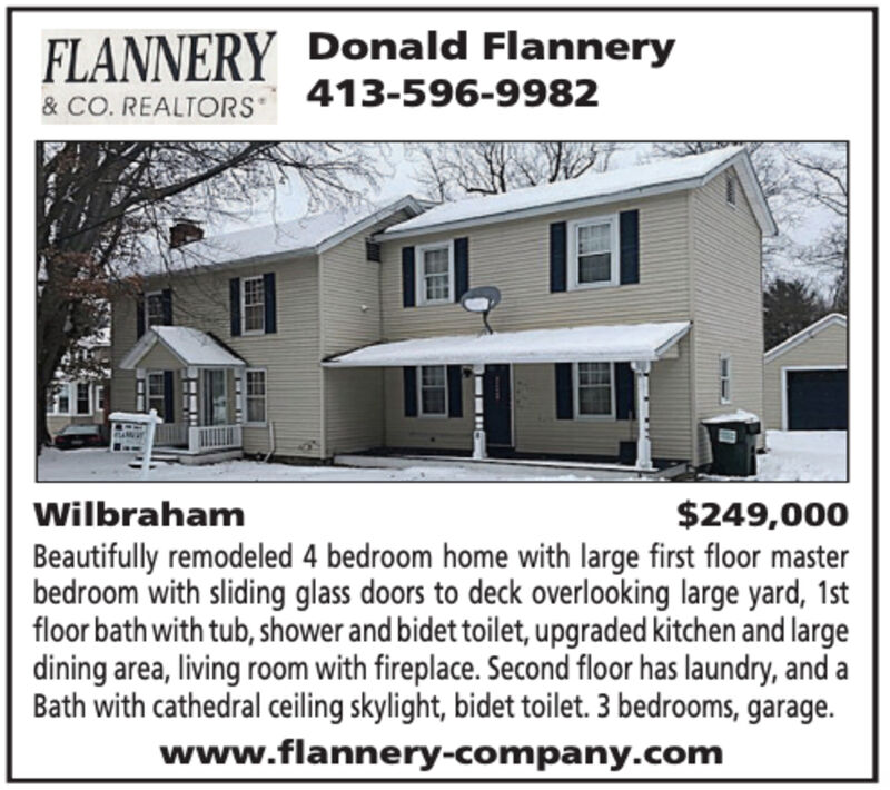 FLANNERY Donald Flannery413-596-9982& CO. REALTORSIL IWilbraham$249,000Beautifully remodeled 4 bedroom home with large first floor masterbedroom with sliding glass doors to deck overlooking large yard, 1stfloor bath with tub, shower and bidet toilet, upgraded kitchen and largedining area, living room with fireplace. Second floor has laundry, and aBath with cathedral ceiling skylight, bidet toilet. 3 bedrooms, garage.www.flannery-company.com FLANNERY Donald Flannery 413-596-9982 & CO. REALTORS IL I Wilbraham $249,000 Beautifully remodeled 4 bedroom home with large first floor master bedroom with sliding glass doors to deck overlooking large yard, 1st floor bath with tub, shower and bidet toilet, upgraded kitchen and large dining area, living room with fireplace. Second floor has laundry, and a Bath with cathedral ceiling skylight, bidet toilet. 3 bedrooms, garage. www.flannery-company.com