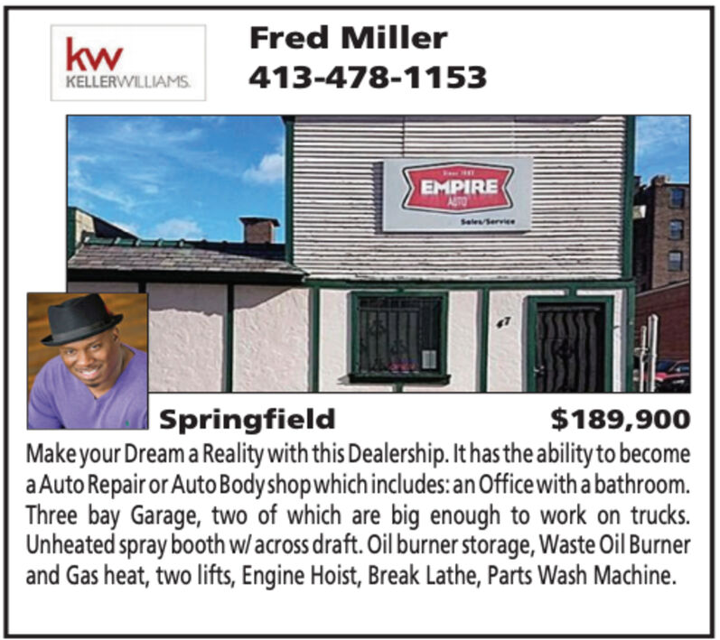 Fred MillerkwKELLERWILLIAMS.413-478-1153EMPIREAroSeles Service| Springfield$189,900Make your Dream a Reality with this Dealership. It has the ability to becomea Auto Repair or Auto Bodyshopwhich includes: an Office with a bathroom.Three bay Garage, two of which are big enough to work on trucks.Unheated spray b0oth w/across draft. Oil burner storage, Waste Oil Burnerand Gas heat, two lifts, Engine Hoist, Break Lathe, Parts Wash Machine. Fred Miller kw KELLERWILLIAMS. 413-478-1153 EMPIRE Aro Seles Service | Springfield $189,900 Make your Dream a Reality with this Dealership. It has the ability to become a Auto Repair or Auto Bodyshopwhich includes: an Office with a bathroom. Three bay Garage, two of which are big enough to work on trucks. Unheated spray b0oth w/across draft. Oil burner storage, Waste Oil Burner and Gas heat, two lifts, Engine Hoist, Break Lathe, Parts Wash Machine.