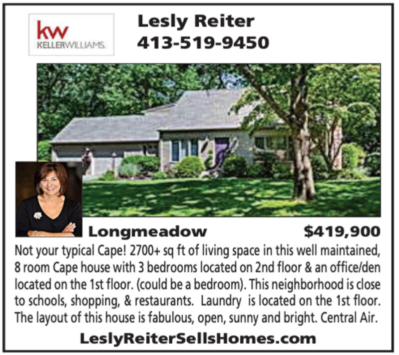 kwLesly ReiterKELLERWILLIAMS413-519-9450Longmeadow$419,900Not your typical Cape! 2700+ sq ft of living space in this well maintained,8 room Cape house with 3 bedrooms located on 2nd floor & an office/denlocated on the 1st floor. (could be a bedroom). This neighborhood is closeto schools, shopping, & restaurants. Laundry is located on the 1st floor.The layout of this house is fabulous, open, sunny and bright. Central Air.LeslyReiterSellsHomes.com kw Lesly Reiter KELLERWILLIAMS 413-519-9450 Longmeadow $419,900 Not your typical Cape! 2700+ sq ft of living space in this well maintained, 8 room Cape house with 3 bedrooms located on 2nd floor & an office/den located on the 1st floor. (could be a bedroom). This neighborhood is close to schools, shopping, & restaurants. Laundry is located on the 1st floor. The layout of this house is fabulous, open, sunny and bright. Central Air. LeslyReiterSellsHomes.com