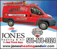 JONESHeating & AirThe RED TRUCK GUYSHVAC132033 RA1.800.778.8396JonesHeatingAndAir.comTRANECOMFORTSPECIALISTJONESHeating & AirThe Red Truck Guys501-778-3324www.jonesheatingandair.com JONES Heating & Air The RED TRUCK GUYS HVAC132033 RA 1.800.778.8396 JonesHeatingAndAir.com TRANE COMFORT SPECIALIST JONES Heating & Air The Red Truck Guys 501-778-3324 www.jonesheatingandair.com