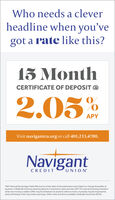 Who needs a cleverheadline when you'vegot a rate like this?15 MonthCERTIFICATE OF DEPOSIT @2.05APYVisit navigantcu.org or call 401.233.4700.NavigantCREDITUNION*APY (Annual Porcentage Yield) offective as of the date of this publication and subject to change thereafter atanytime. A $500.00 minimum opening deposit is required to open and earn APY. For new and existing memberswhen new money is added. Offer may be withdrawn at anytime without notice. A penalty may be imposed forearly withdrawal. Fees may reduce earnings. Other rates and terms available. Federally Insured by NCUA. Who needs a clever headline when you've got a rate like this? 15 Month CERTIFICATE OF DEPOSIT @ 2.05 APY Visit navigantcu.org or call 401.233.4700. Navigant CREDIT UNION *APY (Annual Porcentage Yield) offective as of the date of this publication and subject to change thereafter at anytime. A $500.00 minimum opening deposit is required to open and earn APY. For new and existing members when new money is added. Offer may be withdrawn at anytime without notice. A penalty may be imposed for early withdrawal. Fees may reduce earnings. Other rates and terms available. Federally Insured by NCUA.