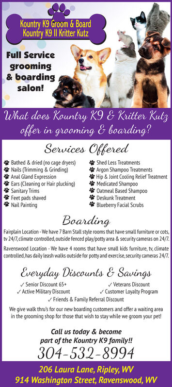 Kountry K9 Groom & BoardKountry K9 |I Kritter KutzFull Servicegrooming& boardingsalon!What does Kountry K9 & Kritter Kutzoffer in grooming & boarding?Services Offered* Bathed & dried (no cage dryers)* Nails (Trimming & Grinding)* Anal Gland Expression* Ears (Cleaning or Hair plucking)* Sanitary Trims* Feet pads shaved* Nail Painting* Shed Less Treatments* Argon Shampoo Treatments* Hip & Joint Cooling Relief Treatment* Medicated Shampo0* Oatmeal Based Shampoo* Deskunk Treatment* Blueberry Facial ScrubsBoardingFairplain Location - We have 7 Barn Stall style rooms that have small furniture or cots,tv 24/7, climate controlled, outside fenced play/potty area & security cameras on 24/7.Ravenswood Location - We have 4 rooms that have small kids furniture, tv, climatecontrolled, has daily leash walks outside for potty and exercise, security cameras 24/7.Everyday Discounts & Savingsv Senior Discount 65+V Active Military Discountv Veterans Discountv Customer Loyalty Pragramv Friends & Family Referral DiscountWe give walk thru's for our new boarding customers and offer a waiting areain the grooming shop for those that wish to stay while we groom your pet!Call us today & becomepart of the Kountry K9 family!304-532-8994206 Laura Lane, Ripley, WV914 Washington Street, Ravenswood, WV Kountry K9 Groom & Board Kountry K9 |I Kritter Kutz Full Service grooming & boarding salon! What does Kountry K9 & Kritter Kutz offer in grooming & boarding? Services Offered * Bathed & dried (no cage dryers) * Nails (Trimming & Grinding) * Anal Gland Expression * Ears (Cleaning or Hair plucking) * Sanitary Trims * Feet pads shaved * Nail Painting * Shed Less Treatments * Argon Shampoo Treatments * Hip & Joint Cooling Relief Treatment * Medicated Shampo0 * Oatmeal Based Shampoo * Deskunk Treatment * Blueberry Facial Scrubs Boarding Fairplain Location - We have 7 Barn Stall style rooms that have small furniture or cots, tv 24/7, climate controlled, outside fenced play/potty area & security cameras on 2
