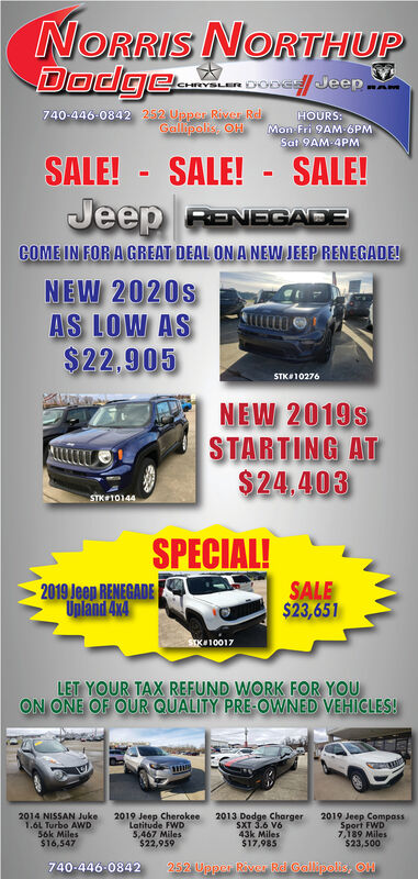 NORRIS NORTHUPDodge..bvSLeR DODE Jeep.740-446-0842 252 Upper River RdGallipoks, OHHOURS:Mon Fri 9AM 6PMSat 9AM-4PMSALE! - SALE!- SALE!Jeep RENEGADECOME IN FOR A GREAT DEAL ON A NEW JEEP RENEGADE!NEW 2020sAS LOW AS$22,905STK10276NEW 2019sSTARTING AT$24.403STK101442019 Jeep RENEGADEUpland 4x4SPECIAL!SALE$23,651STK10017LET YOUR TAX REFUND WORK FOR YOUON ONE OF OUR QUALITY PRE-OWNED VEHICLES!2014 NISSAN Juke1.6L Turbo AWD56k Miles$16,5472019 Jeop CherokeeLatitude FWD5,467 Miles$22,9592013 Dodge ChargerSXT 3.6 V643k Miles$17,9852019 Jeep CompssSport FWD7,189 Miles$23,500740-446-0842252 Upper Raver Rid Galipolis, OH NORRIS NORTHUP Dodge.. bvSLeR DODE Jeep. 740-446-0842 252 Upper River Rd Gallipoks, OH HOURS: Mon Fri 9AM 6PM Sat 9AM-4PM SALE! - SALE! - SALE! Jeep RENEGADE COME IN FOR A GREAT DEAL ON A NEW JEEP RENEGADE! NEW 2020s AS LOW AS $22,905 STK10276 NEW 2019s STARTING AT $24.403 STK10144 2019 Jeep RENEGADE Upland 4x4 SPECIAL! SALE $23,651 STK10017 LET YOUR TAX REFUND WORK FOR YOU ON ONE OF OUR QUALITY PRE-OWNED VEHICLES! 2014 NISSAN Juke 1.6L Turbo AWD 56k Miles $16,547 2019 Jeop Cherokee Latitude FWD 5,467 Miles $22,959 2013 Dodge Charger SXT 3.6 V6 43k Miles $17,985 2019 Jeep Compss Sport FWD 7,189 Miles $23,500 740-446-0842 252 Upper Raver Rid Galipolis, OH