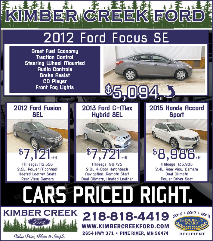 KIMBER CREEK FORD2012 Ford Focus SEGreat Fuel EconomyTraction ControlSteering Wheel MountedAudio ControlsBrake AssistCD PlayerFront Fog Lights$5,0942012 Ford FusionSEL2013 Ford C-MaxHybrid SEL2015 Honda AccordSport$7,121$7,721$8,986.+ttlMileage: 96,7252.0L 4-Door HatchbackNavigation, Remote StartDual Climate, Heated Leathermileage: 112,5582.5L, Power MoonroofHeated Leather SeatsMileage: 133,9852.4L, Rear View CameraDual ClimateRear View CameraPower Driver SeatCARS PRICED RIGHT.KIMBER CREEK218-818-44192016 · 2017  2018FordPRESIDENT'SAWARDwww.KIMBERCREEKFORD.COM2654 HWY 371  PINE RIVER, MN 56474RECIPIENTValue Price, Plain & Simple. KIMBER CREEK FORD 2012 Ford Focus SE Great Fuel Economy Traction Control Steering Wheel Mounted Audio Controls Brake Assist CD Player Front Fog Lights $5,094 2012 Ford Fusion SEL 2013 Ford C-Max Hybrid SEL 2015 Honda Accord Sport $7,121 $7,721 $8,986. +ttl Mileage: 96,725 2.0L 4-Door Hatchback Navigation, Remote Start Dual Climate, Heated Leather mileage: 112,558 2.5L, Power Moonroof Heated Leather Seats Mileage: 133,985 2.4L, Rear View Camera Dual Climate Rear View Camera Power Driver Seat CARS PRICED RIGHT. KIMBER CREEK 218-818-4419 2016 · 2017  2018 Ford PRESIDENT'S AWARD www.KIMBERCREEKFORD.COM 2654 HWY 371  PINE RIVER, MN 56474 RECIPIENT Value Price, Plain & Simple.
