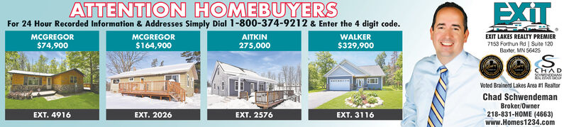 ATTENTION HOMEBUYERSFor 24 Hour Recorded Information & Addresses Simply Dial 1-800-374-9212 & Enter the 4 digit code.WALKEREXITMCGREGORMCGREGOR$164,900AITKIN275,000EXIT LAKES REALTY PREMIER7153 Forthun Rd | Suite 120$74,900$329,900Baxter, MN 56425S.CHADVoted Brainerd Lakes Area #1 RealtorChad SchwendemanBroker/Owner218-831-HOME (4663)www.Homes1234.comEXT. 4916EXT. 2026EXT. 2576EXT. 3116 ATTENTION HOMEBUYERS For 24 Hour Recorded Information & Addresses Simply Dial 1-800-374-9212 & Enter the 4 digit code. WALKER EXIT MCGREGOR MCGREGOR $164,900 AITKIN 275,000 EXIT LAKES REALTY PREMIER 7153 Forthun Rd | Suite 120 $74,900 $329,900 Baxter, MN 56425 S. CHAD Voted Brainerd Lakes Area #1 Realtor Chad Schwendeman Broker/Owner 218-831-HOME (4663) www.Homes1234.com EXT. 4916 EXT. 2026 EXT. 2576 EXT. 3116