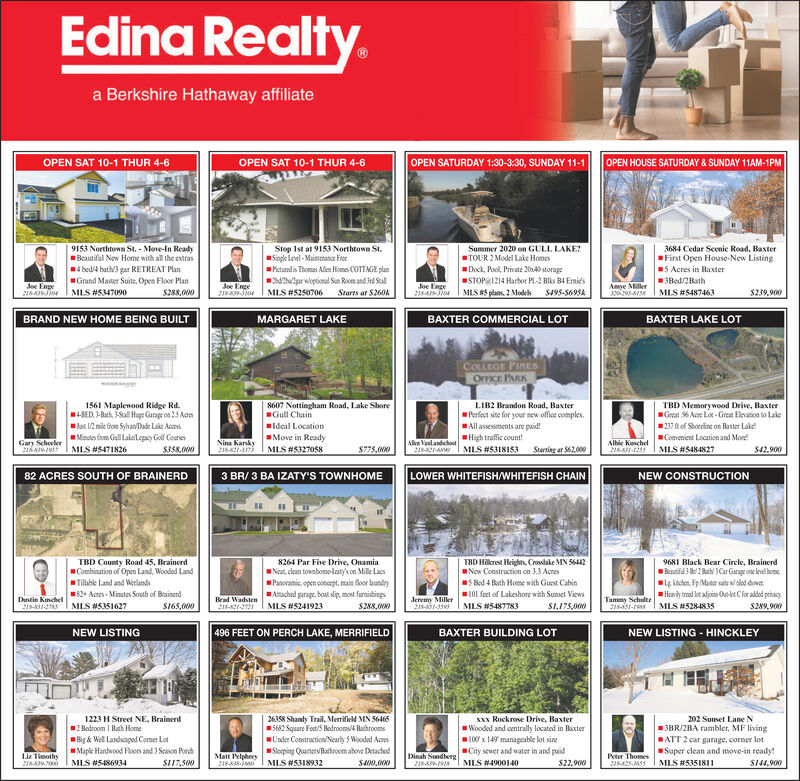 Edina Realty.a Berkshire Hathaway affiliateOPEN SAT 10-1 THUR 4-6OPEN SAT 10-1 THUR 4-6OPEN SATURDAY 1:30-3:30, SUNDAY 11-1OPEN HOUSE SATURDAY & SUNDAY 11AM-1PM4 bed/4 bath/3 gar RETREAT PlanGrand Master Suite. Open Floor PlanS288,O09153 Northtown St. - Move-In ReadyBeautiful New Home with all the extrasStop Ist at 9153 Northtown St.Singe levi - Maintemanoe FrorPicturadis Thomas Allen Homes COTTAGE plan4hapar wloptional Sun Roen and Jed SalMIS #5250706Dock, Pool, Private 2040 storageSTOPE1214 Harbor PL-2 Blks B4 Emie'sMLS #5 plans 2 Modek S495-5695ASummer 2020 on GULL LAKE?TOUR 2 Model Lake Homes3684 Cedar Seenie Road, BaxterFirst Open House-New Listing5 Acres in Baxter3Bed/2BathJoe Enge216-839Jio4Joe EngeJoe EngeAmye MillerStarts at $260kMLS #5487463S239,900MLS #5347090BAXTER COMMERCIAL LOTBAXTER LAKE LOTBRAND NEW HOME BEING BUILTMARGARET LAKECOLLEGE PINESOFFICE PARK1561 Maplenood Ridge Rd.4BED. -Buth, Sal Huge Garage on 25 Areslat 12 mile from Syvan Dade Lake Acoces.Minutes fiom Gull Lake legay Golf CoursesS358,0008607 Nottingham Road, Lake ShoreGull ChainLIB2 Brandon Road, BaxterPerfect site for your new office comples.All assessments are paid!High traffic count!MIS #5318I53TBD Memorywood Drive, BaxterGreat % Acre Lot - Great Elevaticn to Lakeldeal Location237 ftof Shorcine on Baster Lake!Move in ReadyMLS #5327058Comenient Location and MoreGary ScheelerS16-819 MLS #547I826Nina Karsky218-821Jn)Alke VanlandchostAlbie Kuschel218-1-1235MLS #5484827$775,000218-421-4Sterting ar S62.000$42.90082 ACRES SOUTH OF BRAINERD3 BR/ 3 BA IZATY'S TOWNHOMELOWER WHITEFISH/WHITEFISH CHAINNEW CONSTRUCTION8264 Par Five Drive, OnamiaNeat, clean towahomelaty's on Mille LacsPanoramic, open conorpt, mais floor lundryAtached garage, boat slip, most furmishingsS288,000TBD County Road 45, BrainerdCombination of Open Land, Wooded LandTillable Land and WetlandsTBD Hikrest Heights, Crowlake MN 56442Now Construction cn 3.3 AcresS Bed 4 Buth Home with Guest Cabin9681 Black Bear Circle, BrainerdRutifil B2 Bat 3Gr Garage one level homelg kiclen. Fp Master sate sl tied showerHeavly trood let adjoins Ouket Clor addod prisacy$289,90082+ Acres - Minutes South of BrainenrdS165,000101 fecet of Lakeshore with Sunset ViewsBead Wadsten28-821-2721Dustin Kuschel218-31-Jeremy Miller218-31-339MLS #5487783Tammy SchulteMLS #5351627MLS #5241923S1,175,000MLS 5284835NEW LISTING496 FEET ON PERCH LAKE, MERRIFIELDBAXTER BUILDING LOTNEW LISTING - HINCKLEY1223 H Street NE, Brainerd2 Bedroom I Bath HomeBig & Well Landsapod Comer LotMaple Hardwood Floors and 3 Seascn Pordh26358 Shandy Trail, Merrifield MN 56465S682 Square Feet/5 Bodroomsi RathroomsU'nder Construction Nearly 5 Woodad AcresSloeping QuanersBathroom above DetachedXxx Rockrose Drive, Baxter202 Sunset Lane NWooded and centrally located in Baxter100 x 149 manageable lot sineCity seuer and water in and paid13BR/2BA rambler, MF livingHATT 2 car garage, corner lotSuper clean and move-in ready!Liz Timothy218-839.7000Matt PelphreyDinah SundbergPeter ThomesMLS #5486934SI17,500MLS #5318932S400,000MLS #4900140$22,900MLS #5351811SI44,900 Edina Realty. a Berkshire Hathaway affiliate OPEN SAT 10-1 THUR 4-6 OPEN SAT 10-1 THUR 4-6 OPEN SATURDAY 1:30-3:30, SUNDAY 11-1 OPEN HOUSE SATURDAY & SUNDAY 11AM-1PM 4 bed/4 bath/3 gar RETREAT Plan Grand Master Suite. Open Floor Plan S288,O0 9153 Northtown St. - Move-In Ready Beautiful New Home with all the extras Stop Ist at 9153 Northtown St. Singe levi - Maintemanoe Fror Picturadis Thomas Allen Homes COTTAGE plan 4hapar wloptional Sun Roen and Jed Sal MIS #5250706 Dock, Pool, Private 2040 storage STOPE1214 Harbor PL-2 Blks B4 Emie's MLS #5 plans 2 Modek S495-5695A Summer 2020 on GULL LAKE? TOUR 2 Model Lake Homes 3684 Cedar Seenie Road, Baxter First Open House-New Listing 5 Acres in Baxter 3Bed/2Bath Joe Enge 216-839Jio4 Joe Enge Joe Enge Amye Miller Starts at $260k MLS #5487463 S239,900 MLS #5347090 BAXTER COMMERCIAL LOT BAXTER LAKE LOT BRAND NEW HOME BEING BUILT MARGARET LAKE COLLEGE PINES OFFICE PARK 1561 Maplenood Ridge Rd. 4BED. -Buth, Sal Huge Garage on 25 Ares lat 12 mile from Syvan Dade Lake Acoces. Minutes fiom Gull Lake legay Golf Courses S358,000 8607 Nottingham Road, Lake Shore Gull Chain LIB2 Brandon Road, Baxter Perfect site for your new office comples. All assessments are paid! High traffic count! MIS #5318I53 TBD Memorywood Drive, Baxter Great % Acre Lot - Great Elevaticn to Lake ldeal Location 237 ftof Shorcine on Baster Lake! Move in Ready MLS #5327058 Comenient Location and More Gary Scheeler S16-819 MLS #547I826 Nina Karsky 218-821Jn) Alke Vanlandchost Albie Kuschel 218-1-1235 MLS #5484827 $775,000 218-421-4 Sterting ar S62.000 $42.900 82 ACRES SOUTH OF BRAINERD 3 BR/ 3 BA IZATY'S TOWNHOME LOWER WHITEFISH/WHITEFISH CHAIN NEW CONSTRUCTION 8264 Par Five Drive, Onamia Neat, clean towahomelaty's on Mille Lacs Panoramic, open conorpt, mais floor lundry Atached garage, boat slip, most furmishings S288,000 TBD County Road 45, Brainerd Combination of Open Land, Wooded Land Tillable Land and Wetlands TBD Hikrest Heights, Crowlake MN 56442 Now Construction cn 3.3 Acres S Bed 4 Buth Home with Guest Cabin 9681 Black Bear Circle, Brainerd Rutifil B2 Bat 3Gr Garage one level home lg kiclen. Fp Master sate sl tied shower Heavly trood let adjoins Ouket Clor addod prisacy $289,900 82+ Acres - Minutes South of Brainenrd S165,000 101 fecet of Lakeshore with Sunset Views Bead Wadsten 28-821-2721 Dustin Kuschel 218-31- Jeremy Miller 218-31-339 MLS #5487783 Tammy Schulte MLS #5351627 MLS #5241923 S1,175,000 MLS 5284835 NEW LISTING 496 FEET ON PERCH LAKE, MERRIFIELD BAXTER BUILDING LOT NEW LISTING - HINCKLEY 1223 H Street NE, Brainerd 2 Bedroom I Bath Home Big & Well Landsapod Comer Lot Maple Hardwood Floors and 3 Seascn Pordh 26358 Shandy Trail, Merrifield MN 56465 S682 Square Feet/5 Bodroomsi Rathrooms U'nder Construction Nearly 5 Woodad Acres Sloeping QuanersBathroom above Detached Xxx Rockrose Drive, Baxter 202 Sunset Lane N Wooded and centrally located in Baxter 100 x 149 manageable lot sine City seuer and water in and paid 13BR/2BA rambler, MF living HATT 2 car garage, corner lot Super clean and move-in ready! Liz Timothy 218-839.7000 Matt Pelphrey Dinah Sundberg Peter Thomes MLS #5486934 SI17,500 MLS #5318932 S400,000 MLS #4900140 $22,900 MLS #5351811 SI44,900