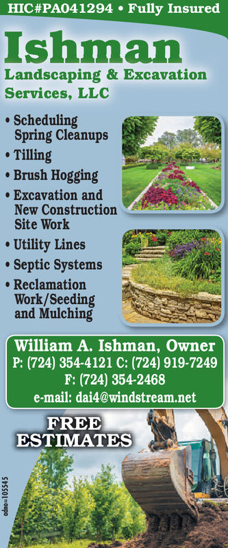 HIC#PA041294  Fully InsuredIshmanLandscaping & ExcavationServices, LLC SchedulingSpring CleanupsTilling Brush Hogging Excavation andNew ConstructionSite Work Utility Lines Septic Systems ReclamationWork/Seedingand MulchingWilliam A. Ishman, OwnerP: (724) 354-4121 C: (724) 919-7249F: (724) 354-2468e-mail: dai4@windstream.netFREEESTIMATESadno3D105545 HIC#PA041294  Fully Insured Ishman Landscaping & Excavation Services, LLC  Scheduling Spring Cleanups Tilling  Brush Hogging  Excavation and New Construction Site Work  Utility Lines  Septic Systems  Reclamation Work/Seeding and Mulching William A. Ishman, Owner P: (724) 354-4121 C: (724) 919-7249 F: (724) 354-2468 e-mail: dai4@windstream.net FREE ESTIMATES adno3D105545