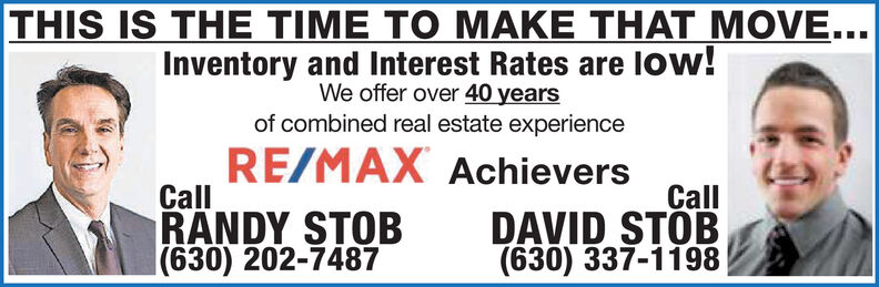 THIS IS THE TIME TO MAKE THAT MOVE...Inventory and Interest Rates are low!We offer over 40 yearsof combined real estate experienceRE/MAX AchieversCallRANDY STOB|(630) 202-7487CallDAVID STOB(630) 337-1198 THIS IS THE TIME TO MAKE THAT MOVE... Inventory and Interest Rates are low! We offer over 40 years of combined real estate experience RE/MAX Achievers Call RANDY STOB |(630) 202-7487 Call DAVID STOB (630) 337-1198