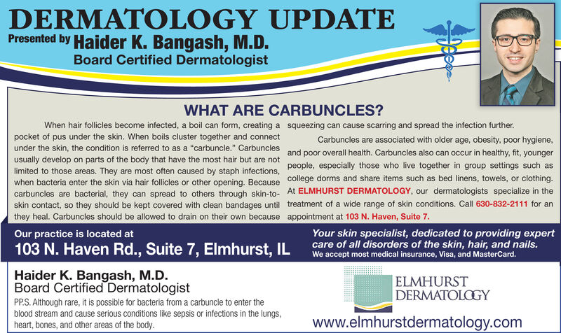 """DERMATOLOGY UPDATEPresented by Haider K. Bangash, M.D.Board Certified DermatologistWHAT ARE CARBUNCLES?When hair follicles become infected, a boil can form, creating a squeezing can cause scarring and spread the infection further.pocket of pus under the skin. When boils cluster together and connectunder the skin, the condition is referred to as a """"carbuncle."""" cCarbuncles are associated with older age, obesity, poor hygiene,Carbunclesusually develop on parts of the body that have the most hair but are not and poor overall health. Carbuncles also can occur in healthy, fit, youngerlimited to those areas. They are most often caused by staph infections. people, especially those who live together in group settings such aswhen bacteria enter the skin via hair follicles or other opening. Because college dorms and share items such as bed linens, towels, or clothing.carbuncles are bacterial, they can spread to others through skin-to- At ELMHURST DERMATOLOGY, our dermatologists specialize in theskin contact, so they should be kept covered with clean bandages until treatment of a wide range of skin conditions. Call 630-832-2111 for anthey heal. Carbuncles should be allowed to drain on their own because appointment at 103 N. Haven, Suite 7.Your skin specialist, dedicated to providing expertcare of all disorders of the skin, hair, and nails.We accept most medical insurance, Visa, and MasterCard.Our practice is located at103 N. Haven Rd., Suite 7, Elmhurst, ILHaider K. Bangash, M.D.Board Certified DermatologistELMHURSTDERMATOLOGYPP.S. Although rare, it is possible for bacteria from a carbuncle to enter theblood stream and cause serious conditions like sepsis or infections in the lungs,heart, bones, and other areas of the body.www.elmhurstdermatology.com DERMATOLOGY UPDATE Presented by Haider K. Bangash, M.D. Board Certified Dermatologist WHAT ARE CARBUNCLES? When hair follicles become infected, a boil can form, creating a squeezing can cause scarring and spread the infection furth"""
