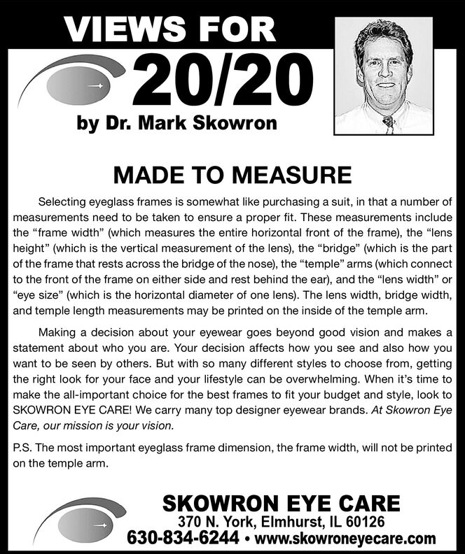 "VIEWS FOR20/20by Dr. Mark SkowronMADE TO MEASURESelecting eyeglass frames is somewhat like purchasing a suit, in that a number ofmeasurements need to be taken to ensure a proper fit. These measurements includethe ""frame width"" (which measures the entire horizontal front of the frame), the ""lensheight"" (which is the vertical measurement of the lens), the ""bridge"" (which is the partof the frame that rests across the bridge of the nose), the ""temple"" arms (which connectto the front of the frame on either side and rest behind the ear), and the ""lens width"" or""eye size"" (which is the horizontal diameter of one lens). The lens width, bridge width,and temple length measurements may be printed on the inside of the temple arm.Making a decision about your eyewear goes beyond good vision and makes astatement about who you are. Your decision affects how you see and also how youwant to be seen by others. But with so many different styles to choose from, gettingthe right look for your face and your lifestyle can be overwhelming. When it's time tomake the all-important choice for the best frames to fit your budget and style, look toSKOWRON EYE CARE! We carry many top designer eyewear brands. At Skowron EyeCare, our mission is your vision.P.S. The most important eyeglass frame dimension, the frame width, will not be printedon the temple arm.SKOWRON EYE CARE370 N. York, Elmhurst, IL 60126630-834-6244  www.skowroneyecare.com VIEWS FOR 20/20 by Dr. Mark Skowron MADE TO MEASURE Selecting eyeglass frames is somewhat like purchasing a suit, in that a number of measurements need to be taken to ensure a proper fit. These measurements include the ""frame width"" (which measures the entire horizontal front of the frame), the ""lens height"" (which is the vertical measurement of the lens), the ""bridge"" (which is the part of the frame that rests across the bridge of the nose), the ""temple"" arms (which connect to the front of the frame on either side and rest behind the ear), and the ""lens width"" or ""eye size"" (which is the horizontal diameter of one lens). The lens width, bridge width, and temple length measurements may be printed on the inside of the temple arm. Making a decision about your eyewear goes beyond good vision and makes a statement about who you are. Your decision affects how you see and also how you want to be seen by others. But with so many different styles to choose from, getting the right look for your face and your lifestyle can be overwhelming. When it's time to make the all-important choice for the best frames to fit your budget and style, look to SKOWRON EYE CARE! We carry many top designer eyewear brands. At Skowron Eye Care, our mission is your vision. P.S. The most important eyeglass frame dimension, the frame width, will not be printed on the temple arm. SKOWRON EYE CARE 370 N. York, Elmhurst, IL 60126 630-834-6244  www.skowroneyecare.com"