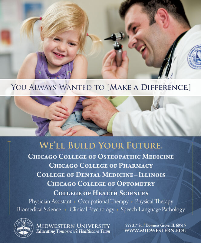WESTYOU ALWAYS WANTED TO [MAKE A DIFFERENCE]WE'LL BUILD YOUR FUTURE.CHICAGO COLLEGE OF OSTEOPATHIC MEDICINECHICAGO COLLEGE OF PHARMACYCOLLEGE OF DENTAL MEDICINE-ILLINOISCHICAGO COLLEGE OF OPTOMETRYCOLLEGE OF HEALTH SCIENCESPhysician Assistant Occupational Therapy Physical TherapyBiomedical Science · Clinical Psychology Speech-Language PathologyMIDWESTERN UNIVERSITYSIER555 31* St. / Downers Grove, IL 60515wwW.MIDWESTERN.EDUy Educating Tomorrow's Healthcare Team WEST YOU ALWAYS WANTED TO [MAKE A DIFFERENCE] WE'LL BUILD YOUR FUTURE. CHICAGO COLLEGE OF OSTEOPATHIC MEDICINE CHICAGO COLLEGE OF PHARMACY COLLEGE OF DENTAL MEDICINE-ILLINOIS CHICAGO COLLEGE OF OPTOMETRY COLLEGE OF HEALTH SCIENCES Physician Assistant Occupational Therapy Physical Therapy Biomedical Science · Clinical Psychology Speech-Language Pathology MIDWESTERN UNIVERSITY SIER 555 31* St. / Downers Grove, IL 60515 wwW.MIDWESTERN.EDU y Educating Tomorrow's Healthcare Team