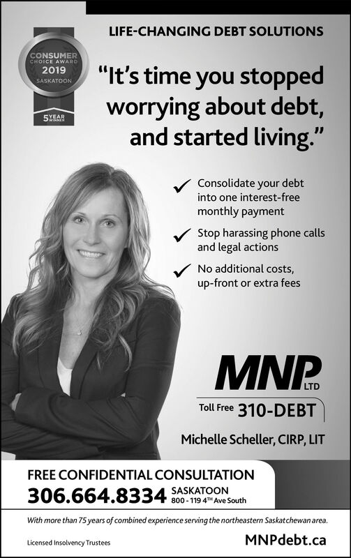 "LIFE-CHANGING DEBT SOLUTIONSCONSUMERCHOICE AWwARD2019SASKATOON""It's time you stoppedworrying about debt,and started living.""5Consolidate your debtinto one interest-freemonthly paymentStop harassing phone callsand legal actionsNo additional costs,up-front or extra feesMNP.LTDToll Free 310-DEBTMichelle Scheller, CIRP, LITFREE CONFIDENTIAL CONSULTATION306.664.8334 SASKATOON800-119 4H Ave SouthWith more than 75 years of combined experience serving the northeastern Saskatchewan area.MNPdebt.caLicensed Insolvency Trustees LIFE-CHANGING DEBT SOLUTIONS CONSUMER CHOICE AWwARD 2019 SASKATOON ""It's time you stopped worrying about debt, and started living."" 5 Consolidate your debt into one interest-free monthly payment Stop harassing phone calls and legal actions No additional costs, up-front or extra fees MNP. LTD Toll Free 310-DEBT Michelle Scheller, CIRP, LIT FREE CONFIDENTIAL CONSULTATION 306.664.8334 SASKATOON 800-119 4H Ave South With more than 75 years of combined experience serving the northeastern Saskatchewan area. MNPdebt.ca Licensed Insolvency Trustees"