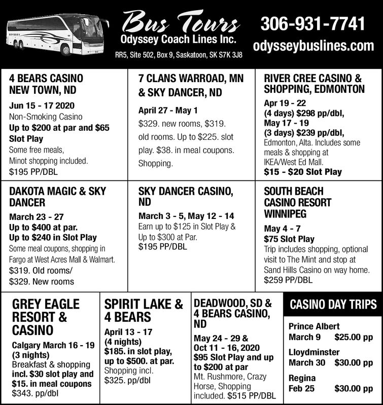 Bus Tours 306-931-7741Odyssey Coach Lines Inc.odysseybuslines.comRR5, Site 502, Box 9, Saskatoon, SK S7K 3J87 CLANS WARROAD, MN4 BEARS CASINONEW TOWN, NDRIVER CREE CASINO && SKY DANCER, NDSHOPPING, EDMONTONApr 19 - 22(4 days) $298 pp/dbl,May 17 - 19(3 days) $239 pp/dbl,Edmonton, Alta. Includes somemeals & shopping atIKEA/West Ed Mall.$15 - $20 Slot PlayJun 15 - 17 2020April 27 - May 1Non-Smoking CasinoUp to $200 at par and $65Slot PlaySome free meals,Minot shopping included.$195 PP/DBL$329. new rooms, $319.old rooms. Up to $225. slotplay. $38. in meal coupons.Shopping.DAKOTA MAGIC & SKYDANCERSKY DANCER CASINO,NDSOUTH BEACHCASINO RESORTWINNIPEGMarch 3 - 5, May 12 - 14Earn up to $125 in Slot Play &Up to $300 at Par.$195 PP/DBLMarch 23 - 27Up to $400 at par.Up to $240 in Slot PlaySome meal coupons, shopping inFargo at West Acres Mall & Walmart.$319. Old rooms/$329. New roomsMay 4 - 7$75 Slot PlayTrip includes shopping, optionalvisit to The Mint and stop atSand Hills Casino on way home.$259 PP/DBLGREY EAGLERESORT &CASINOSPIRIT LAKE & DEADWOOD, SD & CASINO DAY TRIPS4 BEARS CASINO,ND4 BEARSPrince AlbertApril 13 - 17March 9 $25.00 ppCalgary March 16 - 19 (4 nights)(3 nights)Breakfast & shoppingincl. $30 slot play and Shopping incl.$15. in meal coupons$343. pp/dblMay 24 - 29 &Oct 11 - 16, 2020$95 Slot Play and upto $200 at parMt. Rushmore, CrazyHorse, Shoppingincluded. $515 PP/DBL$185. in slot play,up to $500. at par.LloydminsterMarch 30 $30.00 ppReginaFeb 25$325. pp/dbl$30.00 pp Bus Tours 306-931-7741 Odyssey Coach Lines Inc. odysseybuslines.com RR5, Site 502, Box 9, Saskatoon, SK S7K 3J8 7 CLANS WARROAD, MN 4 BEARS CASINO NEW TOWN, ND RIVER CREE CASINO & & SKY DANCER, ND SHOPPING, EDMONTON Apr 19 - 22 (4 days) $298 pp/dbl, May 17 - 19 (3 days) $239 pp/dbl, Edmonton, Alta. Includes some meals & shopping at IKEA/West Ed Mall. $15 - $20 Slot Play Jun 15 - 17 2020 April 27 - May 1 Non-Smoking Casino Up to $200 at par and $65 Slot Play Some free meals, Minot shopping included.