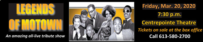 LEGENDSOF MOTOWNFriday, Mar. 20, 20207:30 p.m.Centrepointe TheatreTickets on sale at the box officeAn amazing all-live tribute showCall 613-580-2700 LEGENDS OF MOTOWN Friday, Mar. 20, 2020 7:30 p.m. Centrepointe Theatre Tickets on sale at the box office An amazing all-live tribute show Call 613-580-2700