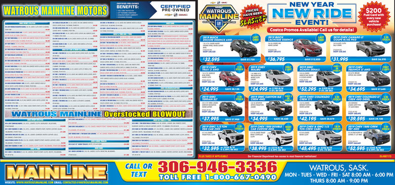 e esBENEFITS:NEW YEARWATROUS MAINLINE MOTORSCERTIFIEDPRE-OWNEDWATROUSMAINLINEPRICESHAVE BEEN$200NEW RIDEEVENT!Fuel Card withevery newvehiciepurchaselSLASHECostco Promos Availablel Call us for details!2010 BUICKINCO SENCI AWDLASTONELASTONECOUPE W/S PROSTOCK$32,59536,79531,995SASAVE IRA2019 GMOACADIA ENAI2019 CHEVON$24,995$24,995 THR52.295 T34.695 A SLAVE Ipe OMO CANYOW SLECREW 4WD201 GHIV COLORADO NCRW 71STOCKSTOCKWATROUS MAINLINE Overstocked BLOWOUT$37.995 ns34,995$42,195 a$39,595 A RI2019 GMC 1/2TONDO CAR ZWD2019 CHEY I0e DOU MCA CUTOM D2019 CHEVA OMC 1/TON CRW CAR2019 CHEV 1800 CawSTOcieSTOCK132.595 S2or 5a348CW$38.995145.495 A3$52.595 APLUS TAF APPLICARLEOur iancial Departnet as acce te most meialinMAINLINECALL OR 306-946-3336TOLL FREE 1-800-667-0490WATROUS, SASK.MON - TUES - WED - FRI - SAT 8:00 AM - 6:00 PMTHURS 8:00 AM - 9:00 PMTEXTWEBSITE: www.WATROUSMAINLINL.COM EMAIL: CONTACTUSWATROUSMAINLINL.COM e es BENEFITS: NEW YEAR WATROUS MAINLINE MOTORS CERTIFIED PRE-OWNED WATROUS MAINLINE PRICES HAVE BEEN $200 NEW RIDE EVENT! Fuel Card with every new vehicie purchasel SLASHE Costco Promos Availablel Call us for details! 2010 BUICK INCO SENCI AWD LAST ONE LAST ONE COUPE W/S PRO STOCK $32,595 36,795 31,995 SA SAVE IRA 2019 GMO ACADIA ENAI 2019 CHEV ON $24,995 $24,995 THR 52.295 T 34.695 A S LAVE I pe OMO CANYOW SLE CREW 4WD 201 GHIV COLORADO N CRW 71 STOCK STOCK WATROUS MAINLINE Overstocked BLOWOUT $37.995 ns 34,995 $42,195 a $39,595 A RI 2019 GMC 1/2TON DO CAR ZWD 2019 CHEY I0e DOU M CA CUTOM D 2019 CHEVA OMC 1/ TON CRW CAR 2019 CHEV 1800 Caw STOcie STOCK 132.595 S2 or 5a348CW $38.995 145.495 A3 $52.595 A PLUS TAF APPLICARLE Our iancial Departnet as acce te most meialin MAINLINE CALL OR 306-946-3336 TOLL FREE 1-800-667-0490 WATROUS, SASK. MON - TUES - WED - FRI - SAT 8:00 AM - 6:00 PM THURS 8:00 AM - 9:00 PM TEXT WEBSITE: www.WATROUSMAINLINL.COM EMAIL: CONTACTUSWATROUSMAINLINL.COM