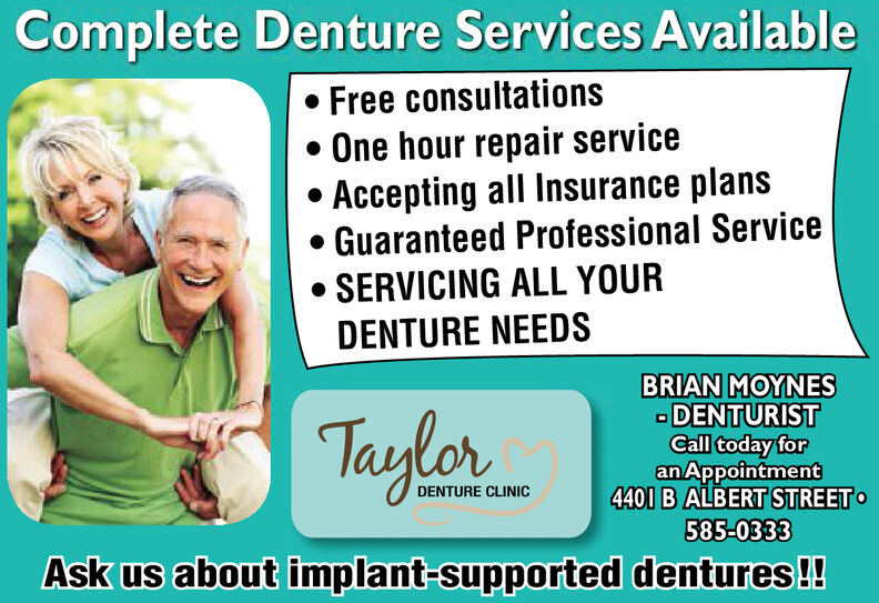 Complete Denture Services AvailableFree consultationsOne hour repair serviceAccepting all Insurance plansGuaranteed Profess ional ServiceSERVICING ALL YOURDENTURE NEEDSBRIAN MOYNESDENTURISTCall today foranAppointment4401 B ALBERT STREETTaylorDENTURE CLINIC585-0333Ask us about implant-supported dentures!! Complete Denture Services Available Free consultations One hour repair service Accepting all Insurance plans Guaranteed Profess ional Service SERVICING ALL YOUR DENTURE NEEDS BRIAN MOYNES DENTURIST Call today for anAppointment 4401 B ALBERT STREET Taylor DENTURE CLINIC 585-0333 Ask us about implant-supported dentures!!