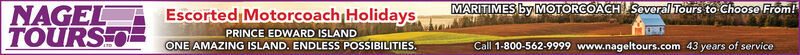 Escorted Motorcoach HolidaysMARITIMES by MOTORCOACH Several Tours to Choose From!NAGELTOURS OPRINCE EDWARD ISLANDONE AMAZING ISLAND. ENDLESS POSSIBILITIES.Call 1-800-562-9999 www.nageltours.com 43 years of service Escorted Motorcoach Holidays MARITIMES by MOTORCOACH Several Tours to Choose From! NAGEL TOURS O PRINCE EDWARD ISLAND ONE AMAZING ISLAND. ENDLESS POSSIBILITIES. Call 1-800-562-9999 www.nageltours.com 43 years of service