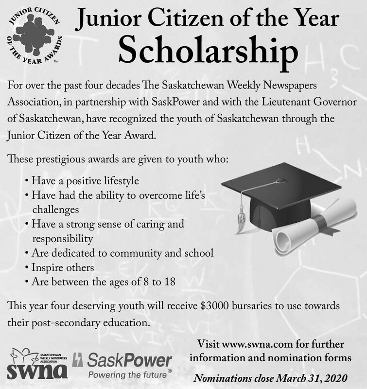 CITIZENJunior Citizen of the YearScholarshipJUNIORYEARFor over the past four decades The Saskatchewan Weekly NewspapersAssociation, in partnership with SaskPower and with the Lieutenant Governorof Saskatchewan, have recognized the youth of Saskatchewan through theJunior Citizen of the Year Award.These prestigious awards are given to youth who: Have a positive lifestyleHave had the ability to overcome life'schallenges Have a strong sense of caring andresponsibility Are dedicated to community and school Inspire others Are between the ages of 8 to 18This yearfour deserving youth will receive $3000 bursaries to use towardstheir post-secondary education.Visit www.swna.com for furtherSASKATOHEWANH SaskPower information and nomination formsWEEKLY NEWSIWERSASSOCATIONSwnaPowering the futureNominations close March 31, 2020OF THEAWARDS CITIZEN Junior Citizen of the Year Scholarship JUNIOR YEAR For over the past four decades The Saskatchewan Weekly Newspapers Association, in partnership with SaskPower and with the Lieutenant Governor of Saskatchewan, have recognized the youth of Saskatchewan through the Junior Citizen of the Year Award. These prestigious awards are given to youth who:  Have a positive lifestyle Have had the ability to overcome life's challenges  Have a strong sense of caring and responsibility  Are dedicated to community and school  Inspire others  Are between the ages of 8 to 18 This year four deserving youth will receive $3000 bursaries to use towards their post-secondary education. Visit www.swna.com for further SASKATOHEWAN H SaskPower information and nomination forms WEEKLY NEWSIWERS ASSOCATION Swna Powering the future Nominations close March 31, 2020 OF THE AWARDS