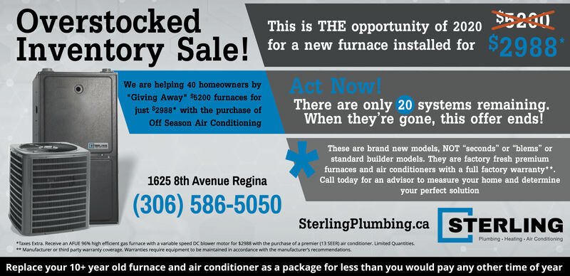 """OverstockedInventory Sale! for a new furnace installed for $2988$5230This is THE opportunity of 2020ct Now!There are only 28 systems remaining.When they're gone, this offer ends!We are helping 40 homeowners by""""Giving Away"""" $5200 furnaces forjust $2988* with the purchase ofOff Season Air ConditioningThese are brand new models, NOT """"seconds"""" or """"blems"""" orstandard builder models. They are factory fresh premiumfurnaces and air conditioners with a full factory warranty**.Call today for an advisor to measure your home and determineyour perfect solution1625 8th Avenue Regina(306) 586-5050SterlingPlumbing.ca STERLINGPlumbing - Heating - Air Conditioning*Taxes Extra. Receive an AFUE 96% high efficient gas furnace with a variable speed DC blower motor for $2988 with the purchase of a premier (13 SEER) air conditioner. Limited Quantities.** Manufacturer or third party warranty coverage. Warranties require equipment to be maintained in accordance with the manufacturer's recommendations.Replace your 10+ year old furnace and air conditioner as a package for less than you would pay any other time of year Overstocked Inventory Sale! for a new furnace installed for $2988 $5230 This is THE opportunity of 2020 ct Now! There are only 28 systems remaining. When they're gone, this offer ends! We are helping 40 homeowners by """"Giving Away"""" $5200 furnaces for just $2988* with the purchase of Off Season Air Conditioning These are brand new models, NOT """"seconds"""" or """"blems"""" or standard builder models. They are factory fresh premium furnaces and air conditioners with a full factory warranty**. Call today for an advisor to measure your home and determine your perfect solution 1625 8th Avenue Regina (306) 586-5050 SterlingPlumbing.ca STERLING Plumbing - Heating - Air Conditioning *Taxes Extra. Receive an AFUE 96% high efficient gas furnace with a variable speed DC blower motor for $2988 with the purchase of a premier (13 SEER) air conditioner. Limited Quantities. ** Manufacturer or third party wa"""