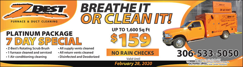 "BREATHE ITOR CLEAN IT!UP TO 1,600 Sq FtZZPESTIN ACTIONBESTFURNACE& DUCT CLEANINGPLATINUM PACKAGE$1597 DAY SPECIALZ-Best's Rotating Scrub Brush 1 furnace cleaned and serviced1 Air-conditioning cleaningAll supply vents cleaned All return vents cleaned Disinfected and Deodorized306-533-5050NO RAIN CHECKSValid UntilPrisedoes not IncludeGSpei sesidential homesin ReginaFebruary 21, 2020montused with other COupons""and cannoöt be BREATHE IT OR CLEAN IT! UP TO 1,600 Sq Ft ZZPEST IN ACTION BEST FURNACE & DUCT CLEANING PLATINUM PACKAGE $159 7 DAY SPECIAL Z-Best's Rotating Scrub Brush  1 furnace cleaned and serviced 1 Air-conditioning cleaning All supply vents cleaned  All return vents cleaned  Disinfected and Deodorized 306-533-5050 NO RAIN CHECKS Valid Until Prisedoes not IncludeGS pei sesidential homesin Regina February 21, 2020 montused with other COupons ""and cannoöt be"