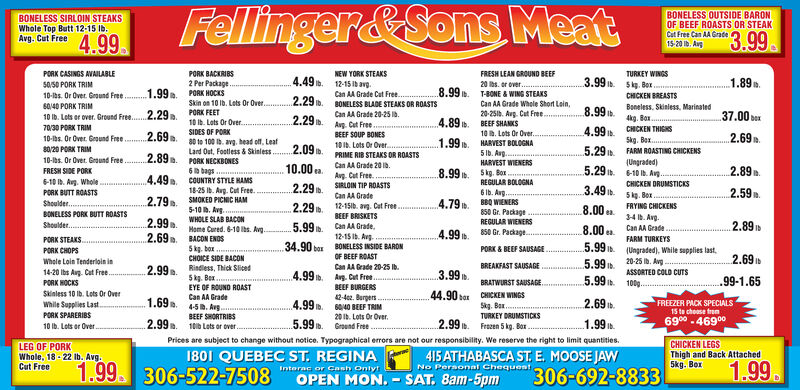 Fellinger&Sons MeatBONELESS SIRLOIN STEAKSWhole Top Butt 12-15 Ib.Avg. Cut FreeBONELESS OUTSIDE BARONOF BEEF ROASTS OR STEAK4.993.99Cut Free Can AA Grade15-20 Ib. AvgPORK BACKRIBS2 Per Package..1.99. PORK HOCKSTURKEY WINGS3.99 . Skg. Ber.PORK CASINGS AVAILABLENEW YORK STEAKSFRESH LEAN GROUND BEEF4.49.1.89 .50.50 PORK TRIM12-15 Ib avg.20 bs. or over.10-las. Or Over. Ground Free.8.99.Can AA Grade Cut Free..2.29 ib. BONELESS BLADE STEAKS OR ROASTST-BONE & WING STEAKSCHICKEN BREASTSSkin on 10 Ib. Lets Or Over.PORK FEET6040 PORK TRIMCan AA Grade Whole Short Loin,Boneless. Skinless, Marinated8.99 .10 Ib. Lots or over. Ground Free.2.29.70/30 PORK TRIM20-251b. Avg. Cat Free..BEEF SHANKS10 . Lots Or Over.HARVEST BOLOGNA2.29. Aug. Cut FreeCan AA Grade 20-25 lb.37.00 be4.89.4kg. Boxbox10 Ib. Lots Or Over.4.99.KEN THICHSSIDES OF PORKBEEF SOUP BONES10-bs. Or Over. Ground Free....2.69.80/20 PORK TRIM10-bs. Or Over. Ground Free.FRESH SIDE PORK6-10 Ib. Aug. Whole.1.99.2.69.Skg. Bax.80 to 100 . avg, head off, LeafLard Out, Footless & Skinless.PORK NECKBONES6 bags.COUNTRY STYLE HAMS18-25 Ib. Avg. Cut Free.SMOKED PICNIC HAM2.09.10 Ib. Lots Or Over..PRIME RIB STEAKS OR ROASTS5.29 .2.89.5 Ib. Aug.FARM ROASTING CHICKENSHARVEST WIENERS(Ungraded)10.00ea.Can AA Grade 20 ib.Avg. Cut Free.SIRLOIN TIP ROASTSCan AA Grade.8.99 ib. Skg. Box5.29.6-10 Ib. Avg..CHICKEN DRUMSTICKS2.89.4.49.REGULAR BOLOGNA2.29.3.492.59.6 Ib. ArgBBQ WIENERS850 Gr. PackageREGULAR WIENERS850 Gr. Package.PORK BUTT ROASTS5kg. Box2.79.4.79.Shoulder.2.29 .12-15ib. avg. Cut Free..BEEF BRISKETSCan AA Grade.12-15 Ib. Aug.BONELESS INSIDE BARONOF BEEF ROAST8.00 ea.FRYING CHICKENS5-10 . Avg.WHOLE SLAB BACONHome Cured. 6-10 Ibs. Avg.BACON ENOS5 kg. box ...CHOICE SIDE BACONRindless, Thick SlicedSkg. Bex..EYE OF ROUND ROASTBONELESS PORK BUTT ROASTS2.99.2.69.34 Ib. Avg.Can AA Grade5.99.2.89Shoulder.4.99.8.00 ea.FARM TURKEYS5.99 b (Ungraded). While supplies last,PORK STEAKS.34.90 ban PSPORK & BEEF SAUSAGE.2.69Whole Loin Tenderloin inBR