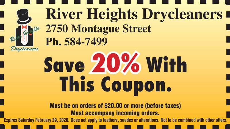 River Heights DrycleanersRive ghtsDrycleaners2750 Montague StreetPh. 584-7499Save 20% withThis Coupon.Must be on orders of $20.00 or more (before taxes)Must accompany incoming orders.Expires Saturday February 29, 2020. Does not apply to leathers, suedes or alterations. Not to be combined with other offers. River Heights Drycleaners Rive ghts Drycleaners 2750 Montague Street Ph. 584-7499 Save 20% with This Coupon. Must be on orders of $20.00 or more (before taxes) Must accompany incoming orders. Expires Saturday February 29, 2020. Does not apply to leathers, suedes or alterations. Not to be combined with other offers.