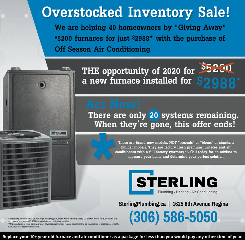 "Overstocked Inventory Sale!We are helping 40 homeowners by ""Giving Away""$5200 furnaces for just $2988* with the purchase ofOff Season Air ConditioningTHE opportunity of 2020 for E200a new furnace installed for $2988*Act Now!There are only 28 systems remaining.When they're gone, this offer ends!STERLINGThese are brand new models, NOT ""seconds"" or ""blems"" or standardbuilder models. They are factory fresh premium furnaces and airconditioners with a full factory warranty**. Call today for an advisor tomeasure your home and determine your perfect solutionSTERLINGPlumbing · Heating - Air ConditioningSterlingPlumbing.ca 