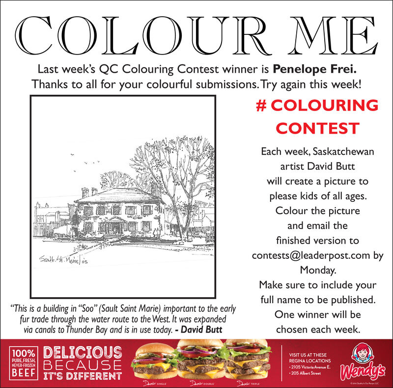 """COLOUR MELast week's QC Colouring Contest winner is Penelope Frei.Thanks to all for your colourful submissions. Try again this week!# COLOURINGCONTESTEach week, Saskatchewanartist David Buttwill create a picture toplease kids of all ages.Colour the pictureand email thefinished version toSanit.t. Monel oscontests@leaderpost.com byMonday.Make sure to include yourfull name to be published.""""This is a building in Soo"""" (Sault Saint Marie) important to the earlyfur trade through the water route to the West. It was expandedvia canals to Thunder Bay and is in use today. - David ButtOne winner will bechosen each week.100% DELICIOUSBECAUSEBEEF IT'S DIFFERENTVISIT US AT THESEPURE, FRESH,NEVER-FROZENREGINA LOCATIONSWendy's2105 Victoria Avenue E. 205 Albert StreetDveDavesSINGLETRPLE COLOUR ME Last week's QC Colouring Contest winner is Penelope Frei. Thanks to all for your colourful submissions. Try again this week! # COLOURING CONTEST Each week, Saskatchewan artist David Butt will create a picture to please kids of all ages. Colour the picture and email the finished version to Sanit.t. Monel os contests@leaderpost.com by Monday. Make sure to include your full name to be published. """"This is a building in Soo"""" (Sault Saint Marie) important to the early fur trade through the water route to the West. It was expanded via canals to Thunder Bay and is in use today. - David Butt One winner will be chosen each week. 100% DELICIOUS BECAUSE BEEF IT'S DIFFERENT VISIT US AT THESE PURE, FRESH, NEVER-FROZEN REGINA LOCATIONS Wendy's 2105 Victoria Avenue E.  205 Albert Street Dve Daves SINGLE TRPLE"""