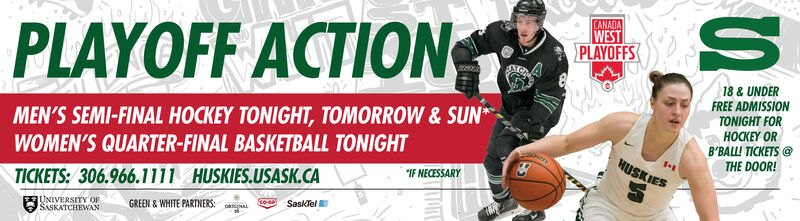"CANADAWESTPLAYOFFSPLAYOFF ACTION18 & UNDERFREE ADMISSIONTONIGHT FOREY OR' S @THE DOOR!MEN'S SEMI-FINAL HOCKEY TONIGHT, TOMORROW & SUN*WOMEN'S QUARTER-FINAL BASKETBALL TONIGHTHUSKIES""IF NECESSARYTICKETS: 306.966.1111 HUSKIES.USASK.CAGREEN & WHITE PARTNERS: aEUNIVERSITY OFSasklelSASKATCHEWAN CANADA WEST PLAYOFFS PLAYOFF ACTION 18 & UNDER FREE ADMISSION TONIGHT FOR EY OR ' S @ THE DOOR! MEN'S SEMI-FINAL HOCKEY TONIGHT, TOMORROW & SUN* WOMEN'S QUARTER-FINAL BASKETBALL TONIGHT HUSKIES ""IF NECESSARY TICKETS: 306.966.1111 HUSKIES.USASK.CA GREEN & WHITE PARTNERS: a EUNIVERSITY OF Sasklel SASKATCHEWAN"