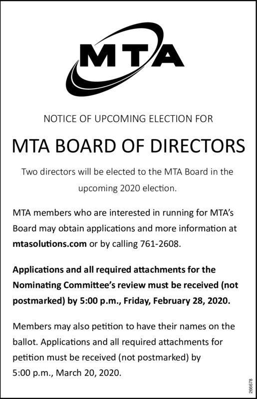 NOTICE OF UPCOMING ELECTION FORMTA BOARD OF DIRECTORSTwo directors will be elected to the MTA Board in theupcoming 2020 election.MTA members who are interested in running for MTA'sBoard may obtain applications and more information atmtasolutions.com or by calling 761-2608.Applications and all required attachments for theNominating Committee's review must be received (notpostmarked) by 5:00 p.m., Friday, February 28, 2020.Members may also petition to have their names on theballot. Applications and all required attachments forpetition must be received (not postmarked) by5:00 p.m., March 20, 2020.266678 NOTICE OF UPCOMING ELECTION FOR MTA BOARD OF DIRECTORS Two directors will be elected to the MTA Board in the upcoming 2020 election. MTA members who are interested in running for MTA's Board may obtain applications and more information at mtasolutions.com or by calling 761-2608. Applications and all required attachments for the Nominating Committee's review must be received (not postmarked) by 5:00 p.m., Friday, February 28, 2020. Members may also petition to have their names on the ballot. Applications and all required attachments for petition must be received (not postmarked) by 5:00 p.m., March 20, 2020. 266678