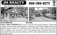 "JM REALTY860-388-0275REALTON""Your Saybrook Specialists""Great PriceWESTBROOKCIRCA 1861 FARMHOUSE sits on 3.3 acre lot with a pond, fountain, 2 barns anda garage. The house has exposed beams, wood floors and ceilings, fireplace and manyoriginal features. There are 3 bedrooms and 2 full baths in this 1679 sq.ft. home.Have a garden, raise some pets...just a very tranquil spot. Westbrook also has atrain station for easy commute to Boston or NYC, and a beautiful sandy town beach.Come take a look.$390,000 JM REALTY 860-388-0275 REALTON ""Your Saybrook Specialists"" Great Price WESTBROOK CIRCA 1861 FARMHOUSE sits on 3.3 acre lot with a pond, fountain, 2 barns and a garage. The house has exposed beams, wood floors and ceilings, fireplace and many original features. There are 3 bedrooms and 2 full baths in this 1679 sq.ft. home. Have a garden, raise some pets...just a very tranquil spot. Westbrook also has a train station for easy commute to Boston or NYC, and a beautiful sandy town beach. Come take a look. $390,000"