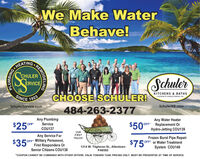 We Make WaterBehave!HEATINGCHULERSchulerERVICEKITCHENS & BATHSSINCECHOOSE SCHULER!A DIVISION OF SCHULER SERVICE, INC.1923SchulerService.comSchulerKB.com484-263-2377$25Any PlumbingService$50Any Water HeaterOFF Replacement OrHydro-Jetting COU139OFFCOU137VICEOURAny Service ForOFF Military Personnel,First Responders OrSenior Citizens COU138FIRSTFrozen Burst Pipe RepairOFF or Water TreatmentSystem COU140TRUCK!$35$75*1314 W. Tilghman St., AllentownPA6582*COUPON CANNOT BE COMBINED WITH OTHER OFFERS. VALID TOWARD TASK PRICING ONLY. MUST BE PRESENTED AT TIME OF SERVICE.REMODELINGPLUMBING We Make Water Behave! HEATING CHULER Schuler ERVICE KITCHENS & BATHS SINCE CHOOSE SCHULER! A DIVISION OF SCHULER SERVICE, INC. 1923 SchulerService.com SchulerKB.com 484-263-2377 $25 Any Plumbing Service $50 Any Water Heater OFF Replacement Or Hydro-Jetting COU139 OFF COU137 VICE OUR Any Service For OFF Military Personnel, First Responders Or Senior Citizens COU138 FIRST Frozen Burst Pipe Repair OFF or Water Treatment System COU140 TRUCK! $35 $75* 1314 W. Tilghman St., Allentown PA6582 *COUPON CANNOT BE COMBINED WITH OTHER OFFERS. VALID TOWARD TASK PRICING ONLY. MUST BE PRESENTED AT TIME OF SERVICE. REMODELING PLUMBING