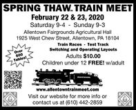 SPRING THAW. TRAIN MEETFebruary 22 & 23, 2020Saturday 9-4 - Sunday 9-3Allentown Fairgrounds Agricultural Hall1925 West Chew Street, Allentown, PA 18104Over600Train Races - Test TrackSwitching and Operating LayoutsAdults $10.00Children under 12 FREE! W/adultTables!PENNBYLVANIAwww.allentowntrainmeet.comVisit our website for more info orcontact us at (610) 442-2859A,A, SPRING THAW. TRAIN MEET February 22 & 23, 2020 Saturday 9-4 - Sunday 9-3 Allentown Fairgrounds Agricultural Hall 1925 West Chew Street, Allentown, PA 18104 Over 600 Train Races - Test Track Switching and Operating Layouts Adults $10.00 Children under 12 FREE! W/adult Tables! PENNBYLVANIA www.allentowntrainmeet.com Visit our website for more info or contact us at (610) 442-2859 A, A,
