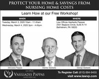 PROTECT YOUR HOME & SAVINGS FROMNURSING HOME COSTSLearn How at our Free Workshop!WHENWHERELaw Offices Vasiliadis Pappas2551 Baglyos Circle, Suite A-14Bethlehem, PA 18020Tuesday, March 3, 2020 10am - 11:45amWednesday, March 4, 2020 3pm - 4:45pmDionysios PappasStanley VasiliadisGeorge VasiliadisLaw OfficesP VASILIADIS PAPPASTo Register Call: (610) 694-9455visit www.lawvp.comASSOCIATES LLC PROTECT YOUR HOME & SAVINGS FROM NURSING HOME COSTS Learn How at our Free Workshop! WHEN WHERE Law Offices Vasiliadis Pappas 2551 Baglyos Circle, Suite A-14 Bethlehem, PA 18020 Tuesday, March 3, 2020 10am - 11:45am Wednesday, March 4, 2020 3pm - 4:45pm Dionysios Pappas Stanley Vasiliadis George Vasiliadis Law Offices P VASILIADIS PAPPAS To Register Call: (610) 694-9455 visit www.lawvp.com ASSOCIATES LLC