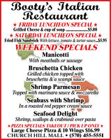 Booty's ItalianRestaurant* FRIDAY LUNCHEON SPECIAL *Grilled Cheese & cup of soup . .$5.00* SATURDAY LUNCHEON SPECIAL *Fried Fish Sandwich With lettuce, tomato & tartar sauce...$5.95WEEKEND SPECIALSManicottiWith meatballs or sausageBruschetta ChickenGrilled chicken topped withbruschetta & a scampi sauceShrimp ParmesanTopped with marinara sauce & mozzarellaSeabass with ShrimpIn a roasted red pepper cre sauceSeafood DelightShrimp, scallops & crabmeat over pasta*PIZZA SPECIALS TAKEOUT/PICK UP ONLY*Large Cheese Pizza & 10 Wings $16.99CHURCH HILL MALL  (570) 455-5551 Booty's Italian Restaurant * FRIDAY LUNCHEON SPECIAL * Grilled Cheese & cup of soup . .$5.00 * SATURDAY LUNCHEON SPECIAL * Fried Fish Sandwich With lettuce, tomato & tartar sauce...$5.95 WEEKEND SPECIALS Manicotti With meatballs or sausage Bruschetta Chicken Grilled chicken topped with bruschetta & a scampi sauce Shrimp Parmesan Topped with marinara sauce & mozzarella Seabass with Shrimp In a roasted red pepper cre sauce Seafood Delight Shrimp, scallops & crabmeat over pasta *PIZZA SPECIALS TAKEOUT/PICK UP ONLY* Large Cheese Pizza & 10 Wings $16.99 CHURCH HILL MALL  (570) 455-5551