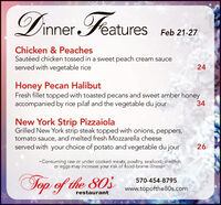inner Féatures Feb 21-27Chicken & PeachesSautéed chicken tossed in a sweet peach cream sauceserved with vegetable rice24Honey Pecan HalibutFresh fillet topped with toasted pecans and sweet amber honeyaccompanied by rice pilaf and the vegetable du jour34New York Strip PizzaiolaGrilled New York strip steak topped with onions, peppers,tomato sauce, and melted fresh Mozzarella cheeseserved with your choice of potato and vegetable du jour26-Consuming raw or under cooked meats, poultry, seafood, shellfishor eggs may increase your risk of food-borne illnessTop of the 803570-454-8795www.topofthe80s.comrestaurant inner Féatures Feb 21-27 Chicken & Peaches Sautéed chicken tossed in a sweet peach cream sauce served with vegetable rice 24 Honey Pecan Halibut Fresh fillet topped with toasted pecans and sweet amber honey accompanied by rice pilaf and the vegetable du jour 34 New York Strip Pizzaiola Grilled New York strip steak topped with onions, peppers, tomato sauce, and melted fresh Mozzarella cheese served with your choice of potato and vegetable du jour 26 -Consuming raw or under cooked meats, poultry, seafood, shellfish or eggs may increase your risk of food-borne illness Top of the 803 570-454-8795 www.topofthe80s.com restaurant