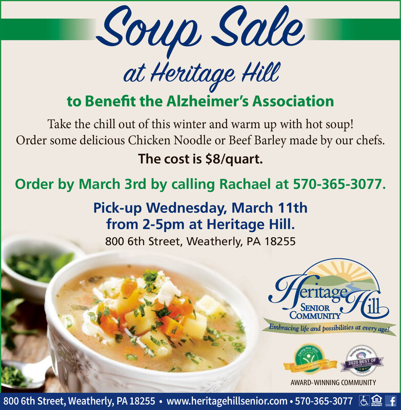 Soup Saleat Heritage Hillto Benefit the Alzheimer's AssociationTake the chill out of this winter and warm up with hot soup!Order some delicious Chicken Noodle or Beef Barley made by our chefs.The cost is $8/quart.Order by March 3rd by calling Rachael at 570-365-3077.Pick-up Wednesday, March 11thfrom 2-5pm at Heritage Hill.800 6th Street, Weatherly, PA 18255HeriageSENIORCOMMUNITYEmbracing life and possibilities at every age!2020 BEST OFSENORLNINAWARD-WINNING COMMUNITY800 6th Street, Weatherly, PA 18255  www.heritagehillsenior.com  570-365-3077 &e f Soup Sale at Heritage Hill to Benefit the Alzheimer's Association Take the chill out of this winter and warm up with hot soup! Order some delicious Chicken Noodle or Beef Barley made by our chefs. The cost is $8/quart. Order by March 3rd by calling Rachael at 570-365-3077. Pick-up Wednesday, March 11th from 2-5pm at Heritage Hill. 800 6th Street, Weatherly, PA 18255 Heriage SENIOR COMMUNITY Embracing life and possibilities at every age! 2020 BEST OF SENORLNIN AWARD-WINNING COMMUNITY 800 6th Street, Weatherly, PA 18255  www.heritagehillsenior.com  570-365-3077 &e f