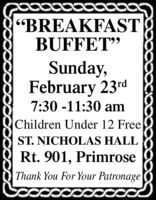 """BREAKFASTBUFFET""Sunday,February 23rd7:30 -11:30 amChildren Under 12 FreeST. NICHOLAS HALLRt. 901, PrimroseThank You For Your Patronage ""BREAKFAST BUFFET"" Sunday, February 23rd 7:30 -11:30 am Children Under 12 Free ST. NICHOLAS HALL Rt. 901, Primrose Thank You For Your Patronage"